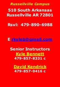Russellville Campus  510 South Arkansas Russellville AR 72801  Rsvl:  479-890-6988   E rkyleb@gmail.com  Senior Instructors Kyle Bennett  479-857-8331 c  David Kendrick 479-857-0416 c